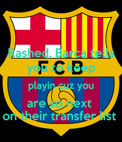 Poster: Rashed, Barca tells you to keep playin cuz you are so next  on their transfer list