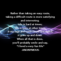 Poster: Rather than taking an easy route,  taking a difficult route is more satisfying  and interesting.  Life is hard at times;  life is easy at other times. It zig zags and spins