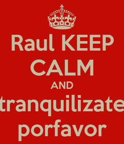 Poster: Raul KEEP CALM AND tranquilizate porfavor