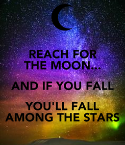 Poster: REACH FOR THE MOON... AND IF YOU FALL YOU'LL FALL AMONG THE STARS