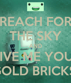 Poster: REACH FOR THE SKY AND GIVE ME YOUR GOLD BRICKS!
