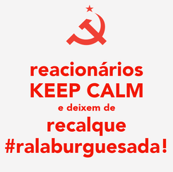 Poster: reacionários KEEP CALM e deixem de recalque #ralaburguesada!