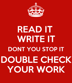 Poster: READ IT  WRITE IT DONT YOU STOP IT DOUBLE CHECK YOUR WORK