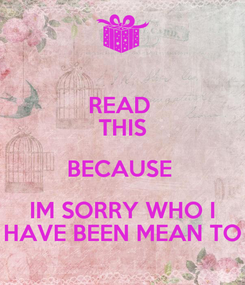 Poster: READ  THIS BECAUSE  IM SORRY WHO I HAVE BEEN MEAN TO