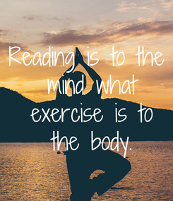 Poster: Reading is to the  mind what  exercise is to  the body.