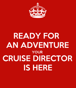 Poster: READY FOR  AN ADVENTURE YOUR  CRUISE DIRECTOR IS HERE