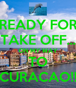 Poster: READY FOR TAKE OFF... ON MY WAY TO CURACAO!!
