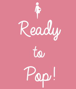 Poster:  Ready to Pop!