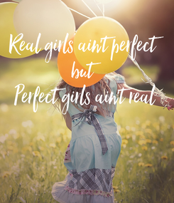 Poster: Real girls ain't perfect but Perfect girls ain't real