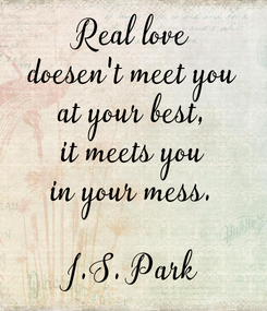 Poster: Real love doesen't meet you at your best, it meets you in your mess.  J.S. Park