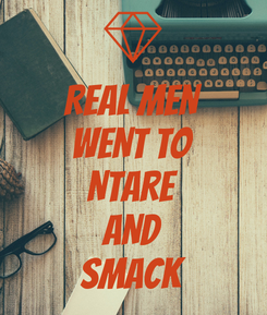 Poster: REAL MEN WENT TO NTARE AND SMACK