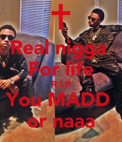 Poster: Real nigga  For life R.I.P You MADD  or naaa