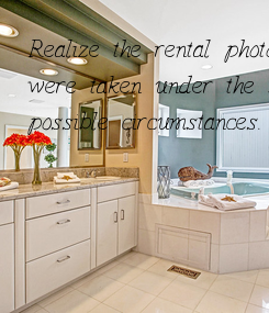Poster: Realize the rental photos  were taken under the best  possible circumstances.
