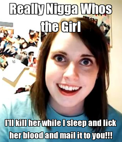 Poster: Really Nigga Whos the Girl I'll kill her while I sleep and lick her blood and mail it to you!!!