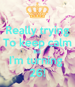 Poster: Really trying To keep calm But I'm turning  26!