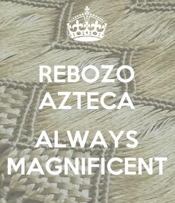 Poster: REBOZO AZTECA  ALWAYS MAGNIFICENT