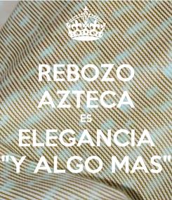 """Poster: REBOZO AZTECA ES ELEGANCIA """"Y ALGO MAS"""""""