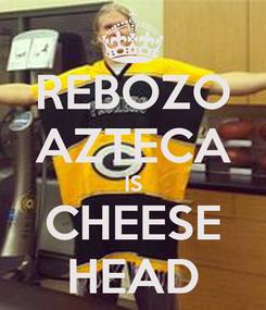 Poster: REBOZO AZTECA IS CHEESE HEAD