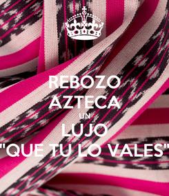 """Poster: REBOZO AZTECA UN LUJO """"QUE TU LO VALES"""""""
