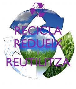 Poster: RECICLA REDUEIX I REUTILITZA