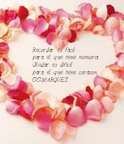 Poster: Recordar es facil para el que tiene memoria. Olvidar es dificil  para el que tiene corazon. G.G.MARQUEZ
