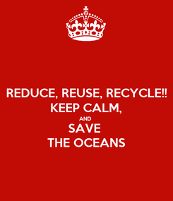 Poster: REDUCE, REUSE, RECYCLE!! KEEP CALM, AND  SAVE  THE OCEANS