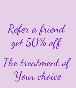 Poster: Refer a friend  get 50% off   The treatment of  Your choice