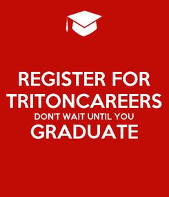 Poster: REGISTER FOR TRITONCAREERS DON'T WAIT UNTIL YOU GRADUATE