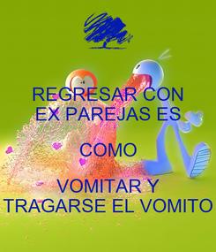 Poster: REGRESAR CON EX PAREJAS ES COMO VOMITAR Y TRAGARSE EL VOMITO