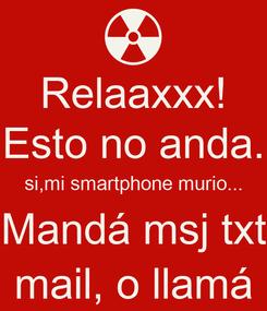 Poster: Relaaxxx! Esto no anda. si,mi smartphone murio... Mandá msj txt mail, o llamá