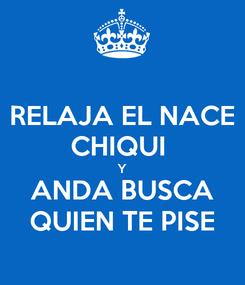 Poster: RELAJA EL NACE CHIQUI  Y ANDA BUSCA QUIEN TE PISE