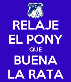 Poster: RELAJE EL PONY QUE BUENA LA RATA