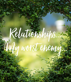 Poster: Relationships... My worst enemy...