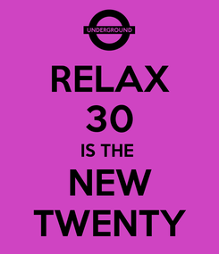 Poster: RELAX 30 IS THE  NEW TWENTY