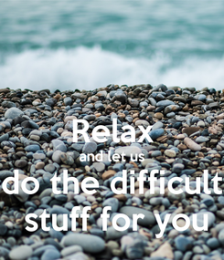 Poster:  Relax and let us do the difficult  stuff for you