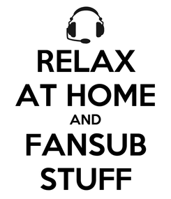 Poster: RELAX AT HOME AND FANSUB STUFF