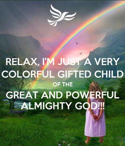 Poster: RELAX, I'M JUST A VERY COLORFUL GIFTED CHILD OF THE GREAT AND POWERFUL ALMIGHTY GOD!!!