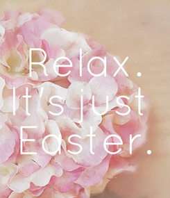 Poster: Relax. It's just  Easter.