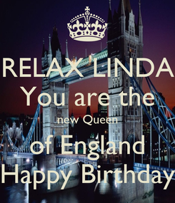 Poster: RELAX LINDA You are the new Queen of England Happy Birthday