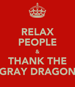 Poster: RELAX PEOPLE & THANK THE GRAY DRAGON
