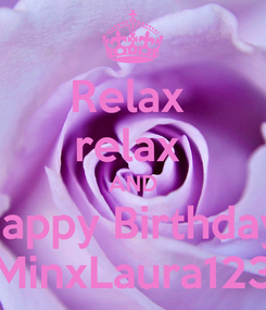 Poster: Relax  relax  AND Happy Birthday  MinxLaura123
