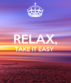 Poster:  RELAX, TAKE IT EASY