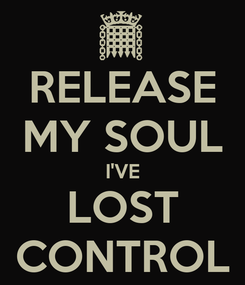 Poster: RELEASE MY SOUL I'VE LOST CONTROL