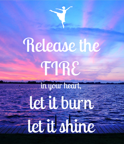Poster: Release the FIRE  in your heart, let it burn let it shine