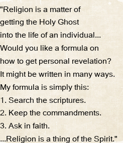 """Poster: """"Religion is a matter of  getting the Holy Ghost  into the life of an individual...  Would you like a formula on  how to get personal revelation?  It might be written"""