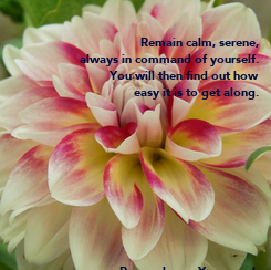 Poster:  Remain calm, serene,  always in command of yourself.  You will then find out how  easy it is to get along.            ~ Paramahansa Yogananda