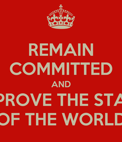 Poster: REMAIN COMMITTED AND IMPROVE THE STATE OF THE WORLD