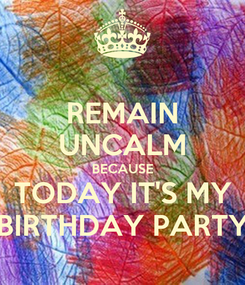 Poster: REMAIN UNCALM BECAUSE TODAY IT'S MY BIRTHDAY PARTY