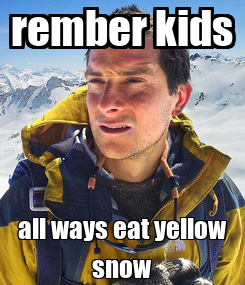 Poster: rember kids all ways eat yellow snow