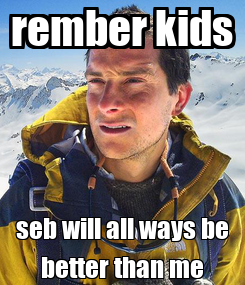 Poster: rember kids seb will all ways be better than me